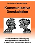 Kommunikative Deeskalation: Praxisleitfaden zum Umgang mit aggressiven Personen im privaten und beruflichen Bereich