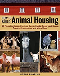 How to Build Animal Housing: 60 Plans for Coops, Hutches, Barns, Sheds, Pens, Nestboxes, Feeders, Stanchions, and Much More (English Edition)