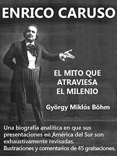 Enrico Caruso - El Mito que Atraviesa el Milenio: Una biografía analítica en que sus presentaciones en América del Sur son exhaustivamente analizadas por György Miklós Böhm
