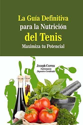 La Guia Definitiva para la Nutricion del Tenis: Maximiza tu Potencial por Joseph Correa (Nutricionista Deportivo Certificado)