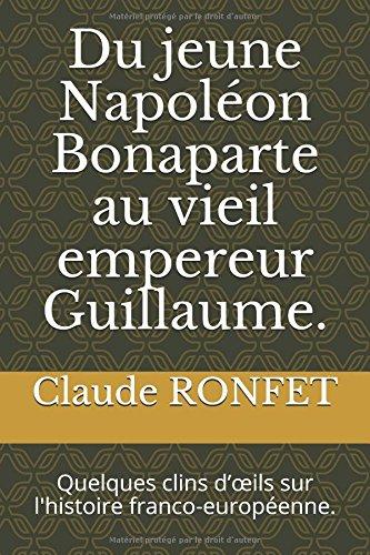 Du jeune Napolon Bonaparte au vieil empereur Guillaume.: Quelques clins dils sur l'histoire franco-europenne.