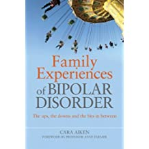 Family Experiences of Bipolar Disorder: The Ups, The Downs and the Bits in Between: Written by Cara Aiken, 2010 Edition, Publisher: Jessica Kingsley Publishers Ltd [Paperback]