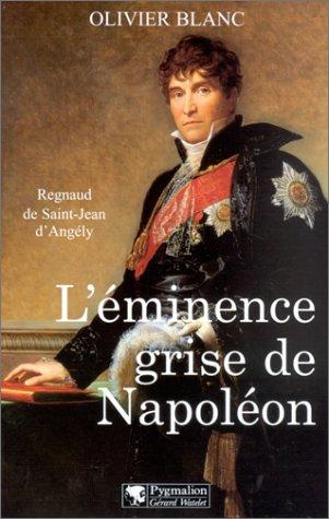 L'Eminence grise de Napoléon : Regnaud de Saint-Jean d'Angély par Olivier Blanc
