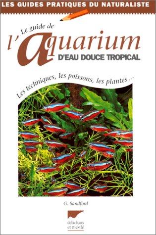 Le guide de l'aquarium d'eau douce tropical : Les techniques, les poissons, les plantes par Sandford