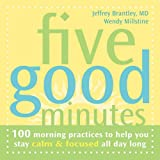Five Good Minutes: 100 Morning Practices to Help You Stay Calm & Focused All Day Long: One Hundred Morning Practices to Help You Stay Calm and Focused All Day Long