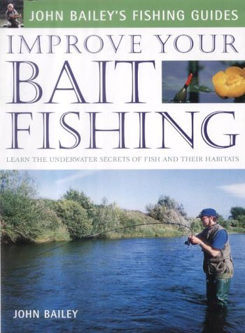 Improve Your Bait Fishing: Learn the Underwater Secrets of Fish Behaviour and Habitats (John Bailey's Fishing Guides)