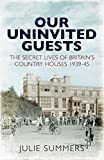 Our Uninvited Guests: The Secret Life of Britain's Country Houses 1939-45