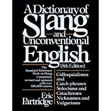 Dictionary of Slang and Unconventional English: Colloquialisms, and Catch-Phrases, Solecisms and Catachresis, Nicknames, and Vulgarisms by Eric Partridge (1985-03-23)