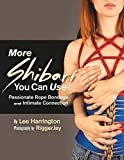 More Shibari You Can Use: Passionate Rope Bondage and Intimate Connection
