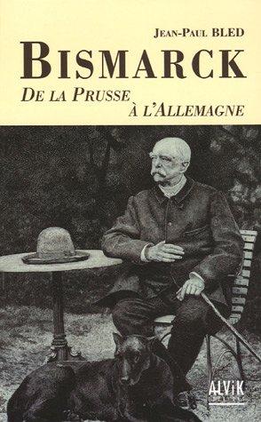 Bismarck : De la Prusse à l'Allemagne par Jean-Paul Bled
