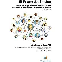 Índice ManpowerGroup nº 50: El Futuro del Empleo: El impacto de la transformación productiva y la revolución demográcia en la creación de empleo 2017-2026. Primera parte. (Spanish Edition)