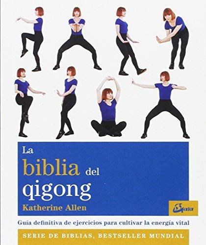 La biblia del Qigong. Guía definitiva de ejercicios para cultivar la energía vital (Biblias) por Katherine Allen