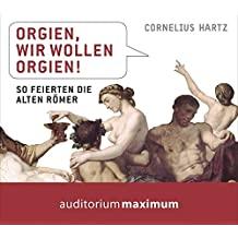Orgien, wir wollen Orgien!: So feierten die alten Römer