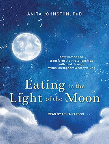 Eating in the Light of the Moon: How Women Can Transform Their Relationship with Food Through Myths, Metaphors, and Storytelling by Anita A. Johnston PhD (2016-03-15)
