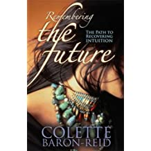 Remembering The Future: The Path to Recovering Intuition by Colette Baron-Reid (2007-09-27)