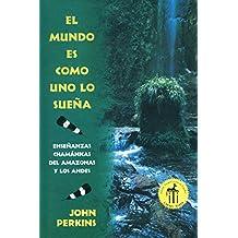 El mundo es como uno lo sueña: Enseñanzas chamánicas del Amazonas y los Andes (Spanish Edition)