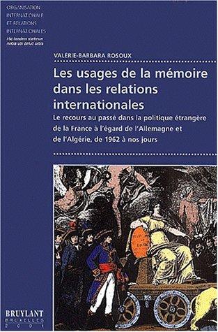 Les usages de la mémoire dans les relations internationales. Le recours au passé dans la politique étrangère de la France à l'égard de l'Allemagne et de l'Algérie, de 1962 à nos jours