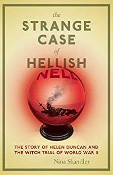 The Strange Case of Hellish Nell: The Story of Helen Duncan and the Witch Trial of World War II by [Shandler, Nina]