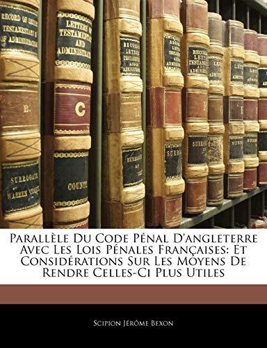 Parallele Du Code Penal D'Angleterre Avec Les Lois Penales Francaises: Et Considerations Sur Les Moyens de Rendre Celles-CI Plus Utiles PDF Books