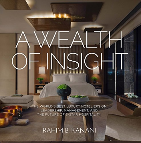 A WEALTH OF INSIGHT: The World's Best Luxury Hoteliers on Leadership, Management, and the Future of 5-Star Hospitality (English Edition) (Ritz Carlton-service)