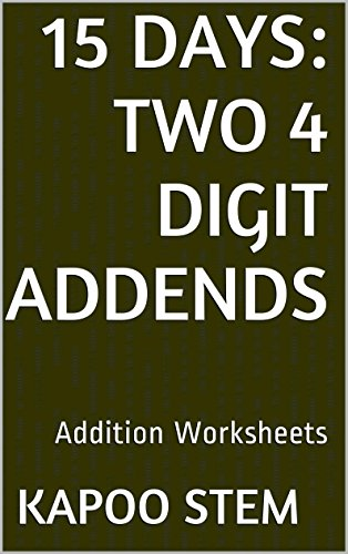 15 Addition Worksheets with Two 4-Digit Addends: Math Practice Workbook (15 Days Math Addition Series) (English Edition)