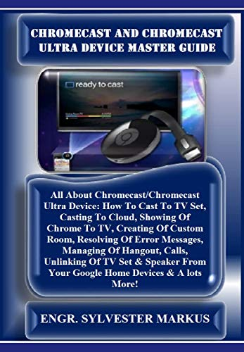 Chromecast And Chromecast  Ultra Device Master Guide: All About Chromecast/Chromecast Ultra Device: How To Cast To TV Set, Casting To Cloud, Showing Of ... Of Custom Room, Reso... (English Edition)
