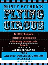 Monty Python's Flying Circus: An Utterly Complete, Thoroughly Unillustrated, Absolutely Unauthorized Guide to Possibly All the References From Arthur Two Sheds Jackson to Zambesi by Darl Larsen (2008-06-13)