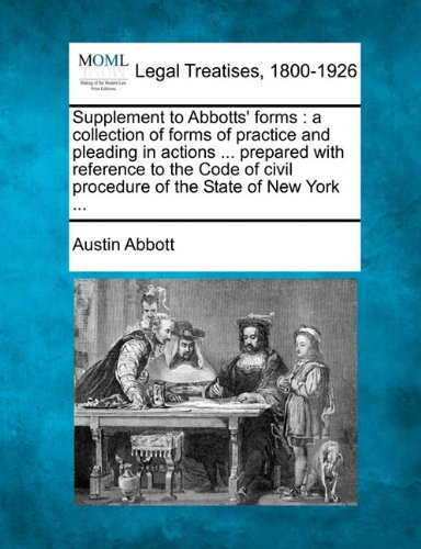 Supplement to Abbotts' forms: a collection of forms of practice and pleading in actions ... prepared with reference to the Code of civil procedure of the State of New York ... por Austin Abbott