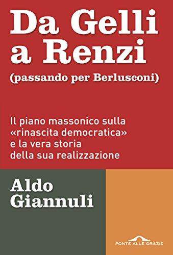 Da Gelli a Renzi (passando per Berlusconi): Il piano massonico sulla «rinascita democratica» e la vera storia della ssua realizzazione