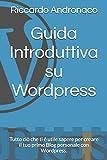 Guida Introduttiva su Wordpress: Tutto ciò che ti è utile sapere per creare il tuo primo Blog personale con Wordpress.