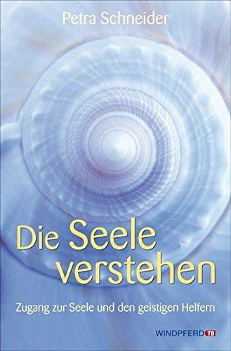 Die Seele verstehen - Zugang zur Seele und den geistigen Helfern