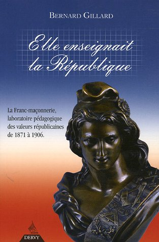 Elle enseignait la République : La franc-maçonnerie, laboratoire pédagogique des valeurs républicaines de 1871 à 1906