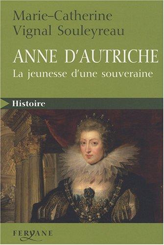 Anne d'Autriche : La jeunesse d'une souveraine par Marie-Catherine Vignal Souleyreau