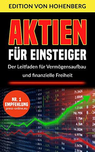 Aktien für Einsteiger - Der Leitfaden für Vermögensaufbau und finanzielle Freiheit: Schritt für Schritt vom ersten Aktienkauf zum langfristigen Vermögensaufbau (Stand 2018)