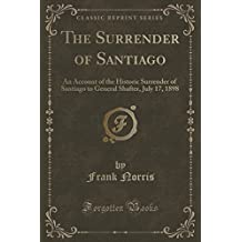 The Surrender of Santiago: An Account of the Historic Surrender of Santiago to General Shafter, July 17, 1898 (Classic Reprint) by Frank Norris (2015-09-27)