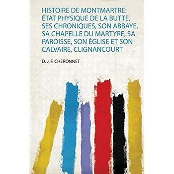 Histoire De Montmartre: État Physique De La Butte, Ses Chroniques, Son Abbaye, Sa Chapelle Du Martyre, Sa Paroisse, Son Église Et Son Calvaire, Clignancourt