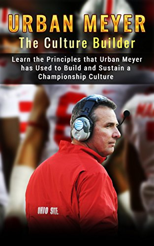Urban Meyer: The Culture Builder: Learn the Principles that Urban Meyer has Used to Build and Sustain a Championship Culture with Ohio State Football (English Edition)