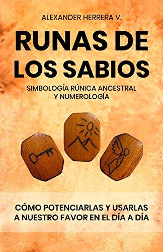Runas de los sabios: simbología rúnica ancestral: Potenciar y usar en nuestro día a día, las runas de los sabios por Alexander Herrera V
