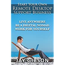 Start Your Own Remote Desktop Support Business: Live Anywhere, Be A Digital Nomad, Work For Yourself!