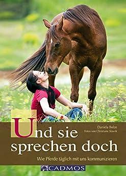 Und sie sprechen doch: Wie Pferde täglich mit uns kommunizieren (Mit Pferden kommunizieren)