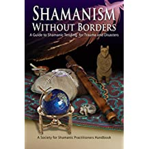Shamanism Without Borders: A Guide to Shamanic Tending for Trauma and Disasters (English Edition)