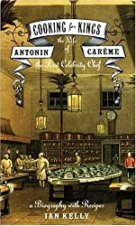 Cooking for Kings: The Life of Antonin Careme, the First Celebrity Chef