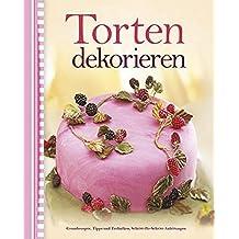 Torten dekorieren: Grundrezepte, Tipps und Techniken, Schritt-für-Schritt-Anleitungen