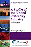 A Profile of the United States Toy Industry: Serious Fun (The Industry Profiles...