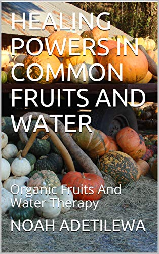 HEALING POWERS IN COMMON FRUITS AND WATER: Organic Fruits And Water Therapy (English Edition) -