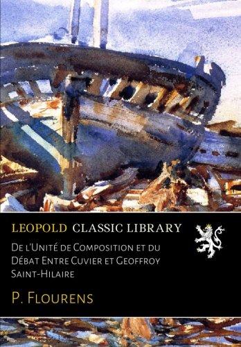 De l'Unité de Composition et du Débat Entre Cuvier et Geoffroy Saint-Hilaire par P. Flourens