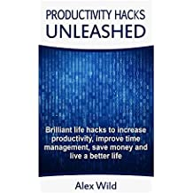 Productivity Hacks Unleashed - Brilliant Life Hacks To Increase Productivity, Improve Time Management, Save Money And Live A Better Life (FREE BONUS ... 1 (Life Hacks, Productivity Hacks Book 1) by Alex Wild (2014-06-25)