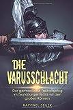Die Varusschlacht: Der germanische Freiheitskrieg im Teutoburger Wald mit den großen Römern