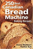 250 Best Canadian Bread Machine: Baking Recipes