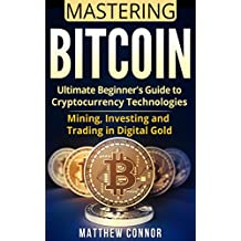 Bitcoin: Ultimate Beginner's Guide to Cryptocurrency Technologies - Mining, Investing and Trading in Digital Gold (Digital Currency Book 3) (English Edition)